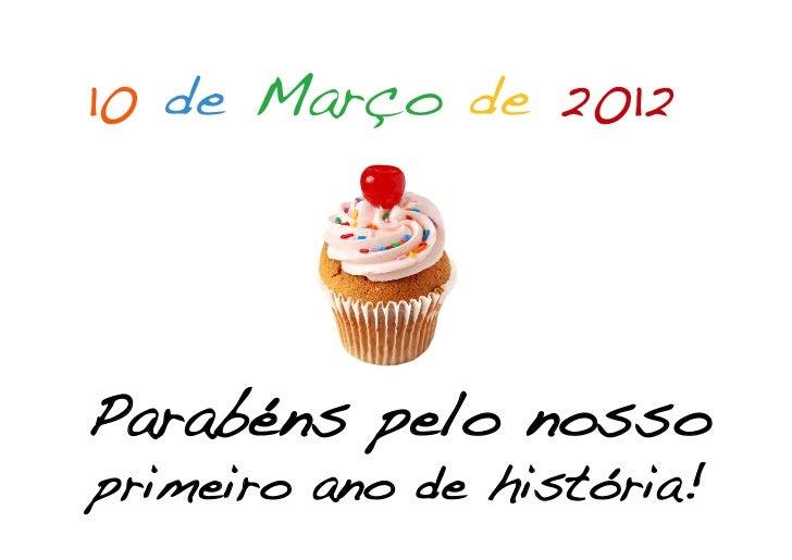 10 de Março de 2012!!                !                !                !    Parabéns pelo nosso !    primeiro ano de histó...