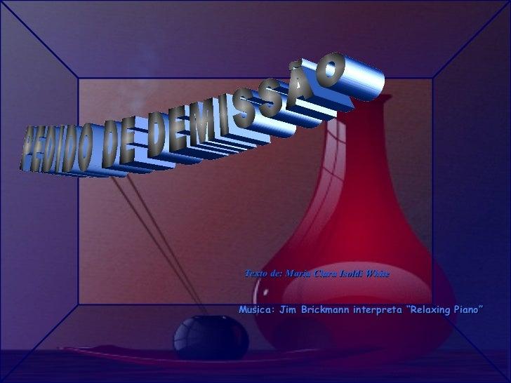 "PEDIDO DE DEMISSÃO Texto de: Maria Clara Isoldi White Musica: Jim Brickmann interpreta ""Relaxing Piano"""