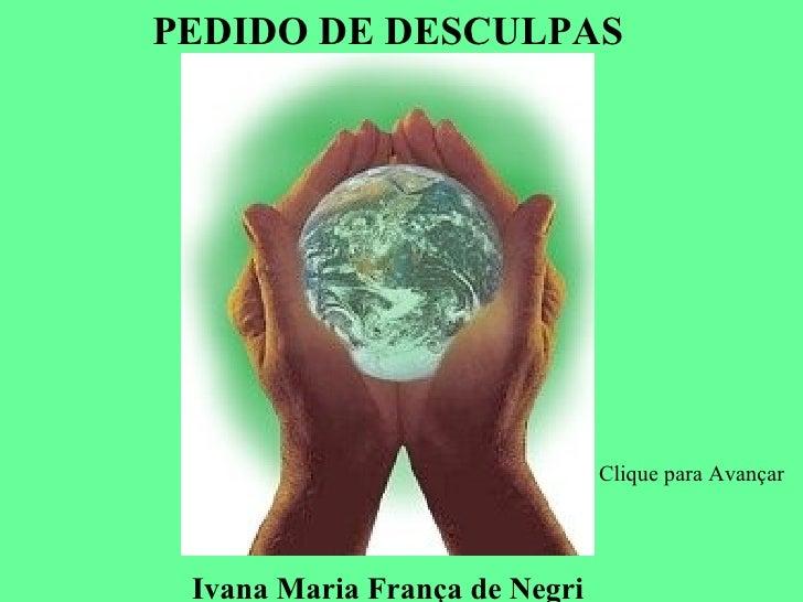 PEDIDO DE DESCULPAS                               Clique para Avançar Ivana Maria França de Negri