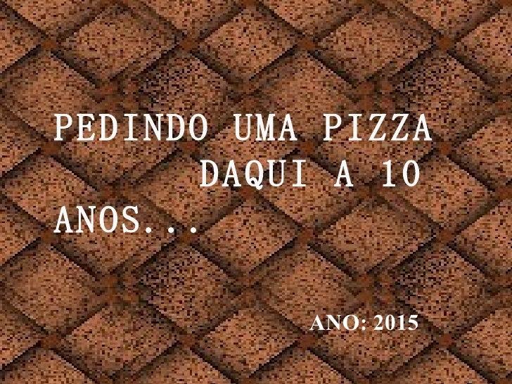 PEDINDO UMA PIZZA  DAQUI A 10 ANOS...   ANO: 2015