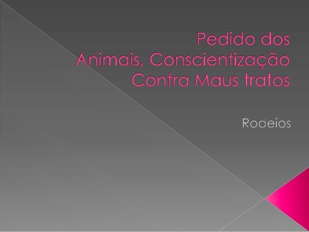 Rodeios Os bois, touros e cavalos expostos nas arenas são forçados a se comportar de maneira violenta e não natural. Enqua...
