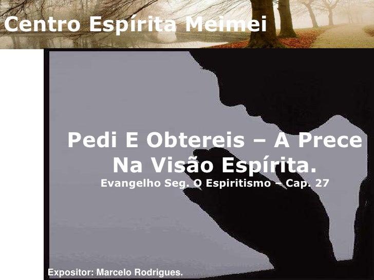 Centro Espírita Meimei<br />Pedi E Obtereis – A Prece Na Visão Espírita.Evangelho Seg. O Espiritismo – Cap. 27<br />Exposi...