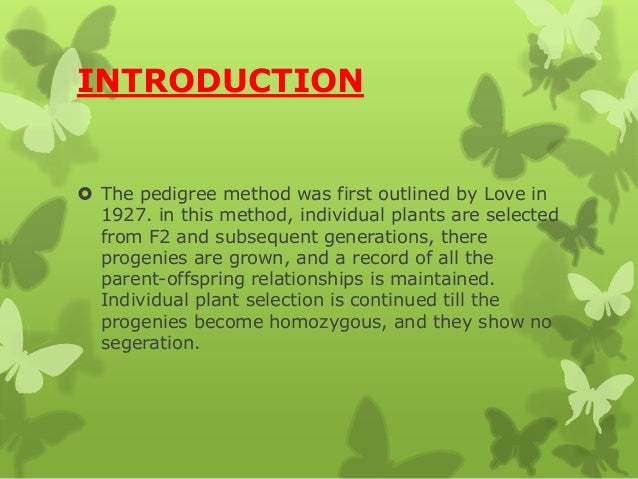 INTRODUCTION  The pedigree method was first outlined by Love in 1927. in this method, individual plants are selected from...