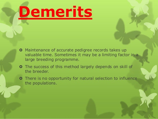 Demerits  Maintenance of accurate pedigree records takes up valuable time. Sometimes it may be a limiting factor in a lar...