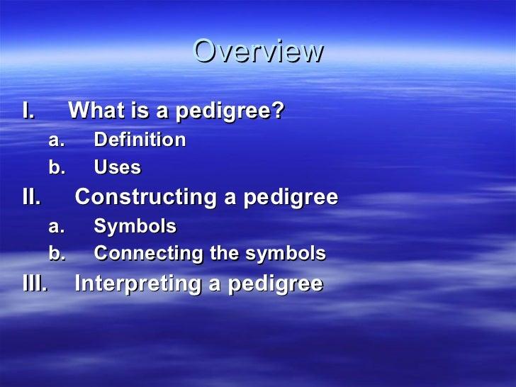 Overview <ul><li>What is a pedigree?  </li></ul><ul><ul><li>Definition </li></ul></ul><ul><ul><li>Uses </li></ul></ul><ul>...