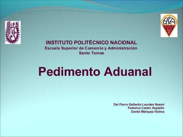 Pedimento AduanalDel Fierro Gallardo Lourdes NoemiFederico Castro ArgüelloDaniel Márquez VielmaINSTITUTO POLITÉCNICO NACIO...
