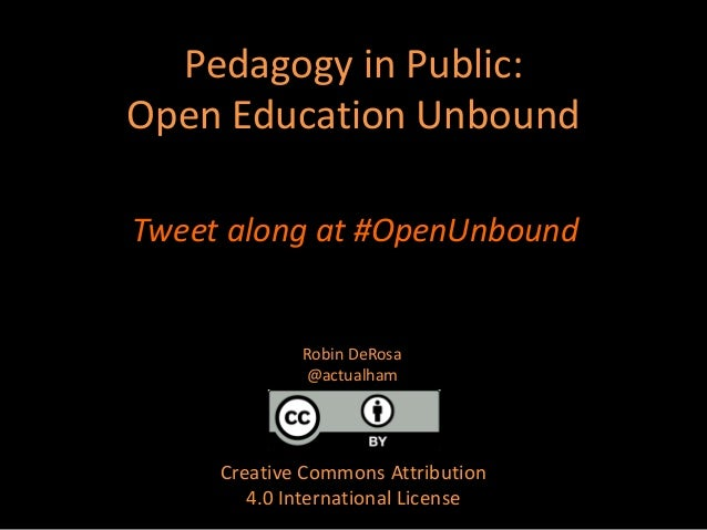 Pedagogy in Public: Open Education Unbound Creative Commons Attribution 4.0 International License Robin DeRosa @actualham ...
