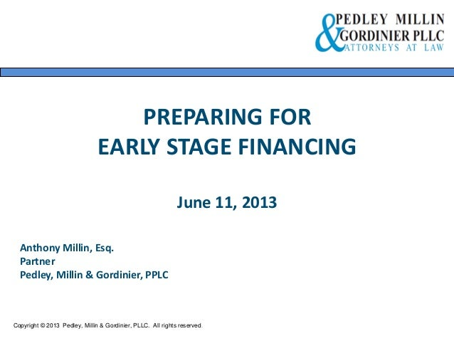 PREPARING FOR EARLY STAGE FINANCING June 11, 2013 Copyright © 2013 Pedley, Millin & Gordinier, PLLC. All rights reserved. ...
