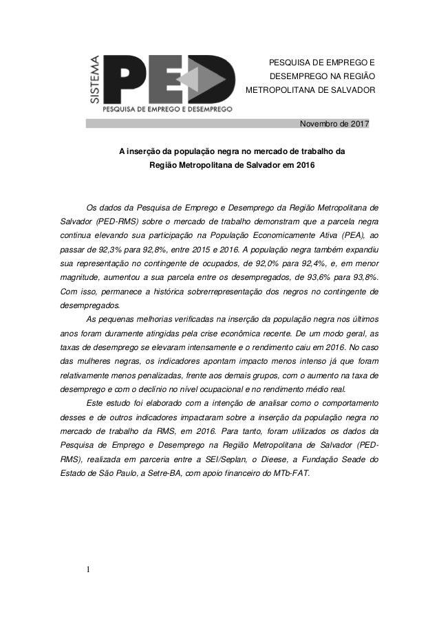 1 PESQUISA DE EMPREGO E DESEMPREGO NA REGIÃO METROPOLITANA DE SALVADOR Novembro de 2017 A inserção da população negra no m...