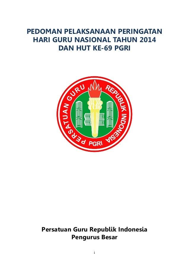 i  PEDOMAN PELAKSANAAN PERINGATAN HARI GURU NASIONAL TAHUN 2014 DAN HUT KE-69 PGRI  Persatuan Guru Republik Indonesia Peng...
