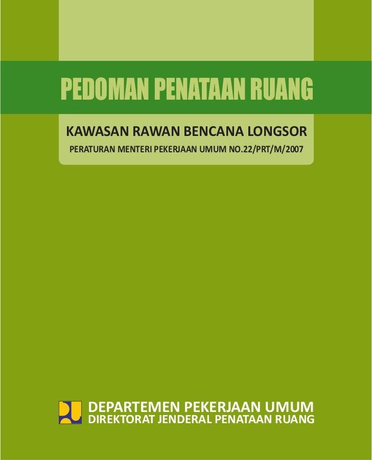 PEDOMAN PENATAAN RUANGKAWASAN RAWAN BENCANA LONGSORPERATURAN MENTERI PEKERJAAN UMUM NO.22/PRT/M/2007   DEPARTEMEN PEKERJAA...