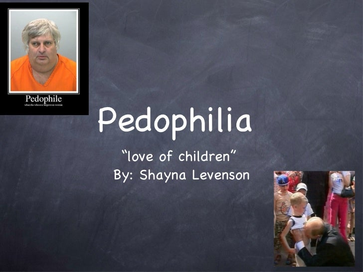 "Pedophilia   <ul><li>"" love of children""  </li></ul><ul><li>By: Shayna Levenson </li></ul>"