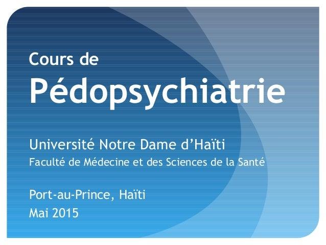 Cours de Pédopsychiatrie Université Notre Dame d'Haïti Faculté de Médecine et des Sciences de la Santé Port-au-Prince, Haï...