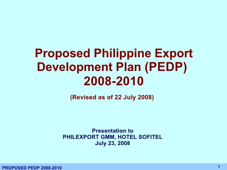 Proposed Philippine Export Development Plan  (PEDP)  2008-2010 (Revised as of 22 July 2008)   Presentation to PHILEXPORT G...