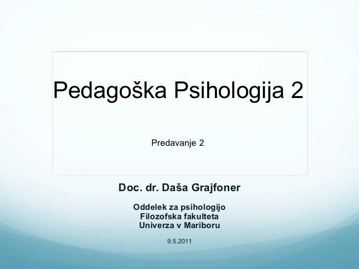 Pedagoška Psihologija 2 Doc. dr. Daša Grajfoner Oddelek za psihologijo Filozofska fakulteta Univerza v Mariboru 9.5.2011 P...