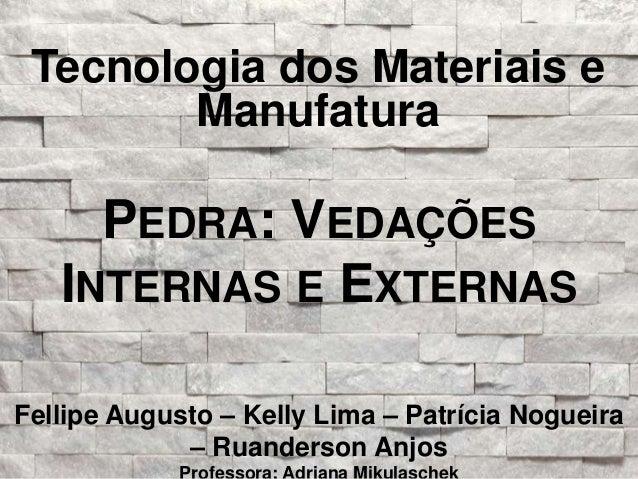 Tecnologia dos Materiais e  Manufatura  PEDRA: VEDAÇÕES  INTERNAS E EXTERNAS  Fellipe Augusto – Kelly Lima – Patrícia Nogu...