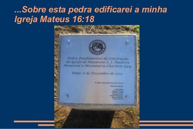 ...Sobre esta pedra edificarei a minhaIgreja Mateus 16:18