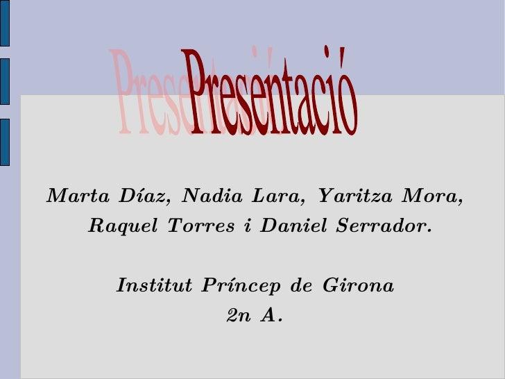 Marta Díaz, Nadia Lara, Yaritza Mora, Raquel Torres i Daniel Serrador. Institut Príncep de Girona 2n A. Presentació