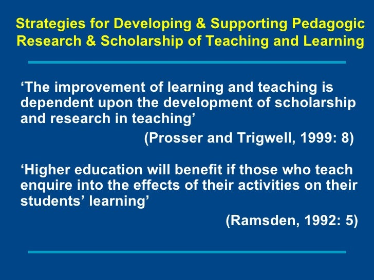 ' The improvement of learning and teaching is dependent upon the development of scholarship and research in teaching'  (Pr...