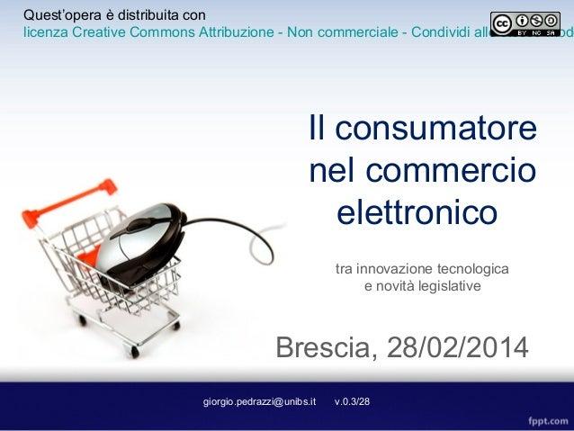 Il consumatore nel commercio elettronico tra innovazione tecnologica e novità legislative giorgio.pedrazzi@unibs.it v.0.3/...
