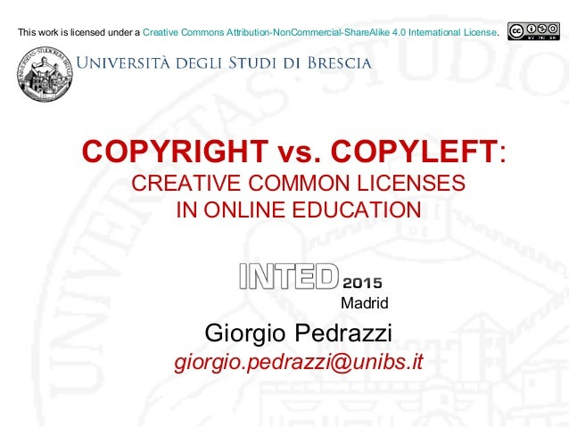 COPYRIGHT vs. COPYLEFT: CREATIVE COMMON LICENSES IN ONLINE EDUCATION Madrid Giorgio Pedrazzi giorgio.pedrazzi@unibs.it Thi...