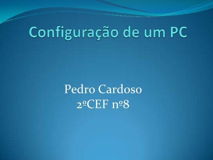 Configuração de um PC<br />Pedro Cardoso <br />2ºCEF nº8<br />
