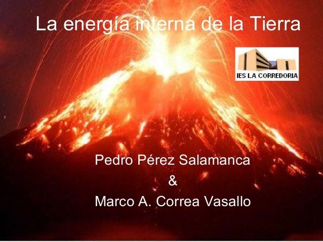 Pedro Pérez Salamanca Pedro Pérez Salamanca & Marco A. Correa Vasallo La energía interna de la Tierra