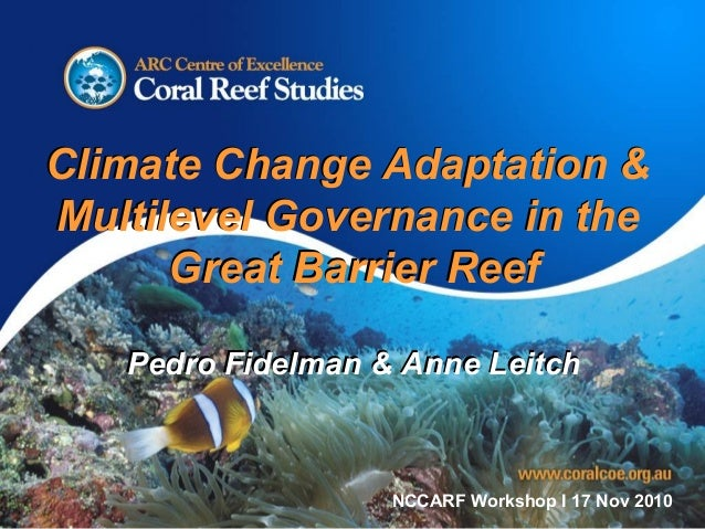 Climate Change Adaptation & Multilevel Governance in the Great Barrier Reef Pedro Fidelman & Anne Leitch Climate Change Ad...