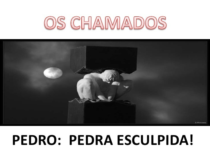 OS CHAMADOS<br />PEDRO:  PEDRA ESCULPIDA!<br />