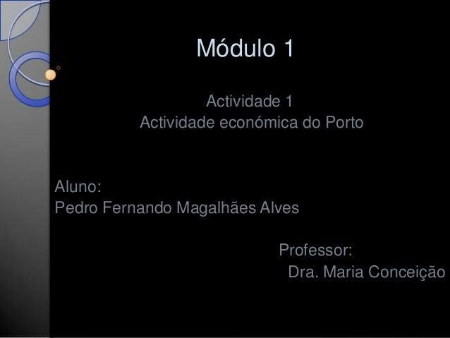 Módulo 1Actividade 1Actividade económica do PortoAluno:Pedro Fernando Magalhães AlvesProfessor:Dra. Maria Conceição