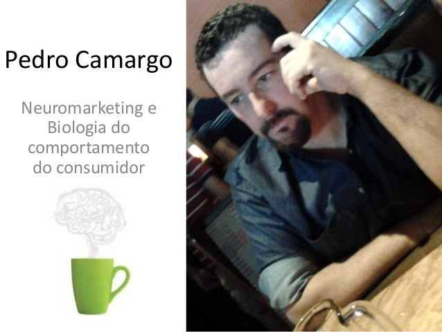 Pedro Camargo Neuromarketing e Biologia do comportamento do consumidor