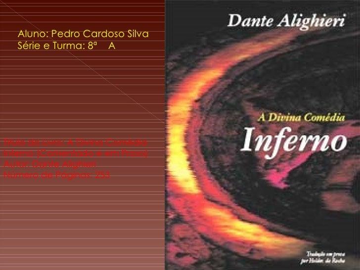 Aluno: Pedro Cardoso Silva Série e Turma: 8ª  A Titulo do Livro: A Divina Comédia  Inferno (Comentado e em Prosa) Autor: D...