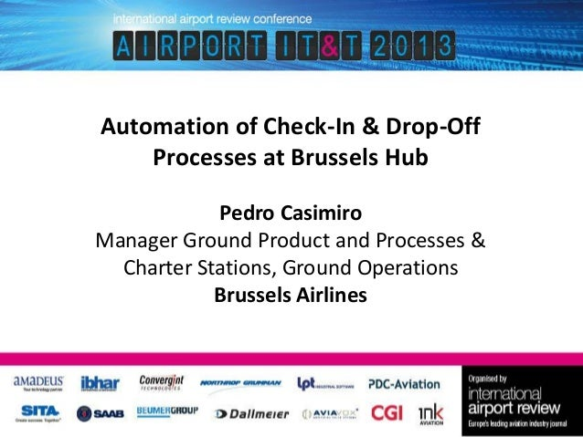Automation of Check-In & Drop-Off Processes at Brussels Hub Pedro Casimiro Manager Ground Product and Processes & Charter ...