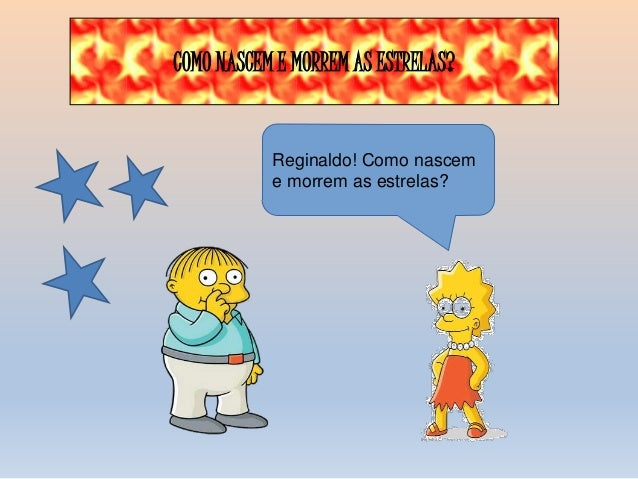 COMO NASCEM E MORREM AS ESTRELAS?  Reginaldo! Como nascem  e morrem as estrelas?