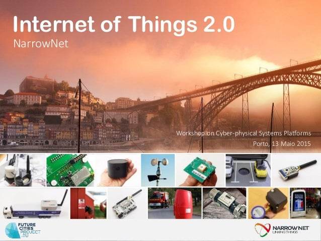 Porto, 13 Maio 2015 Internet of Things 2.0 Workshop on Cyber-physical Systems Platforms NarrowNet