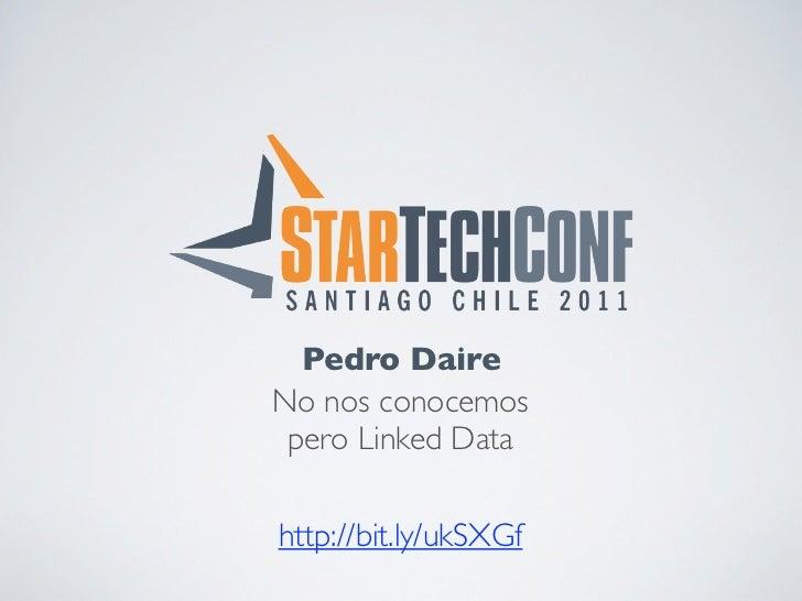 Pedro DaireNo nos conocemos pero Linked Datahttp://bit.ly/ukSXGf