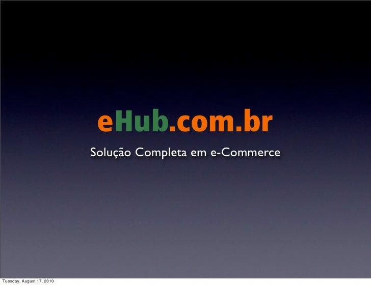 eHub.com.br                            Solução Completa em e-Commerce     Tuesday, August 17, 2010
