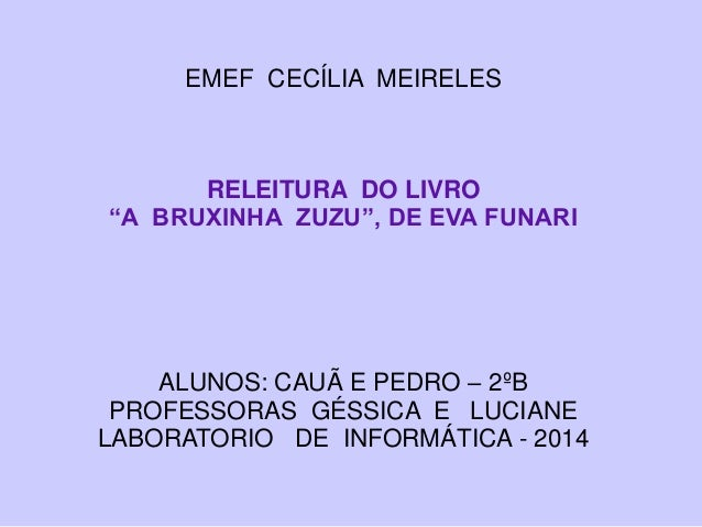 """EMEF CECÍLIA MEIRELES RELEITURA DO LIVRO """"A BRUXINHA ZUZU"""", DE EVA FUNARI ALUNOS: CAUÃ E PEDRO – 2ºB PROFESSORAS GÉSSICA E..."""