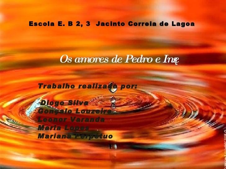 Escola E. B 2, 3  Jacinto Correia de Lagoa Os amores de Pedro e Inês  Trabalho realizado por:  Diogo Silva Gonçalo Louzeir...