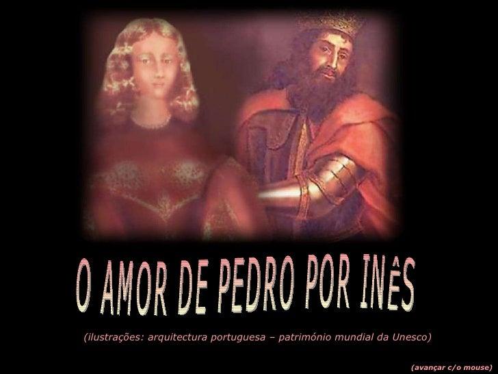 (ilustrações: arquitectura portuguesa – património mundial da Unesco) (avançar c/o mouse) O AMOR DE PEDRO POR INÊS