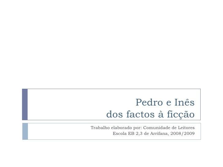 Pedro e Inês dos factos à ficção Trabalho elaborado por: Comunidade de Leitores Escola EB 2,3 de Arrifana, 2008/2009
