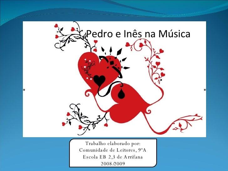 Pedro e Inês na Música Trabalho elaborado por: Comunidade de Leitores, 9ºA Escola EB 2,3 de Arrifana 2008/2009