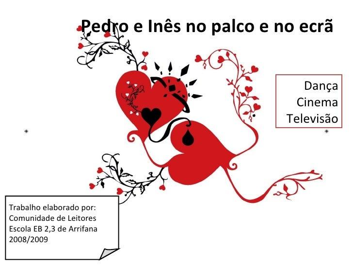 Trabalho elaborado por: Comunidade de Leitores Escola EB 2,3 de Arrifana 2008/2009 Dança Cinema Televisão Pedro e Inês no ...