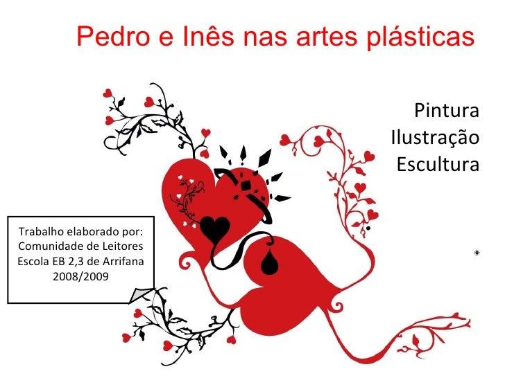 Pintura Ilustração Escultura Pedro e Inês nas artes plásticas Trabalho elaborado por: Comunidade de Leitores Escola EB 2,3...