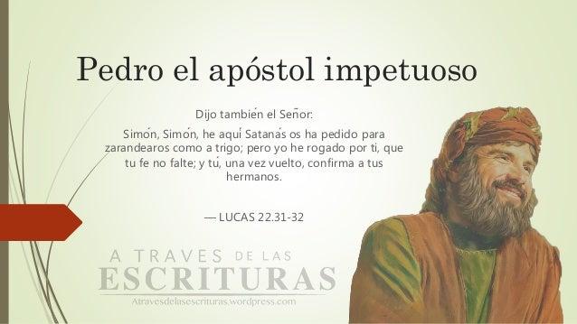 Pedro el apóstol impetuoso Dijo también el Señor: Simón, Simón, he aquí Satanás os ha pedido para zarandearos como a...