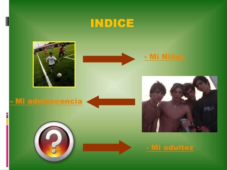 INDICE                               - Mi Niñez     - Mi adolescencia                                  - Mi adultez