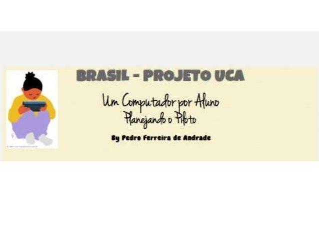 BRASIL - PROJETO UCA Um Computador por Aluno O Que é? • Projeto UCA (Um Computador por Aluno) é uma ação governamental def...