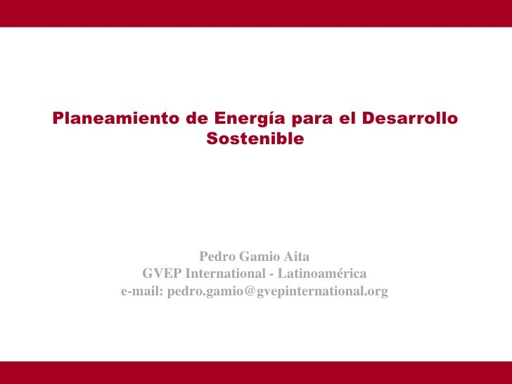 Planeamiento de Energía para el Desarrollo                Sostenible                         Pedro Gamio Aita           GV...