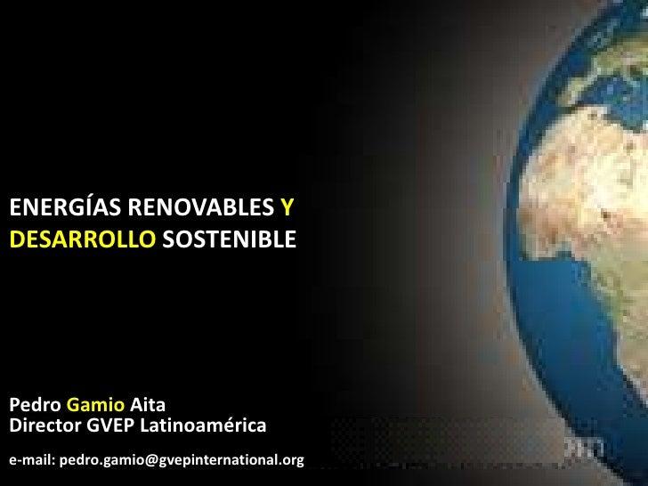 ENERGÍAS RENOVABLES Y<br />DESARROLLO SOSTENIBLE<br />Pedro Gamio Aita<br />Director GVEP Latinoamérica<br />e-mail: pedro...