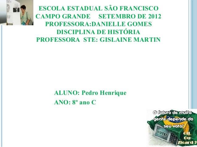 ESCOLA ESTADUAL SÃO FRANCISCOCAMPO GRANDE SETEMBRO DE 2012   PROFESSORA:DANIELLE GOMES      DISCIPLINA DE HISTÓRIAPROFESSO...